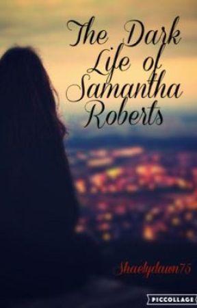The Dark Life of Samantha Roberts by shaelydawn75