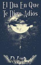 El Día En Que Te Diga Adiós by DjGomez01