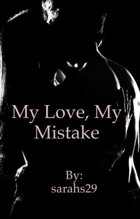My Love, My mistake by sarahs29