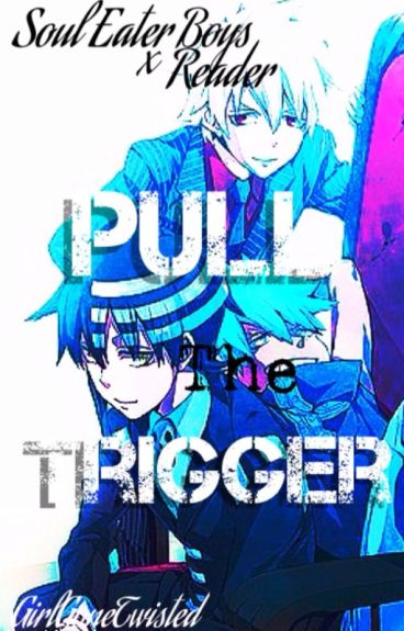 Pull The Trigger (Soul Eater Boys x Reader)