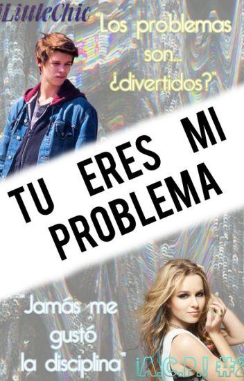 Tú eres mi Problema | ¡A.C.P.! 2 #Wattys2016