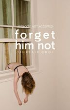 Forget Him Not | ✓ by tickledpinks