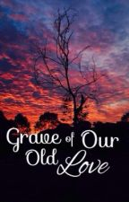 Grave Of Our Old Love by SinistralTunku
