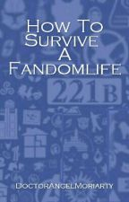 How To Survive A Fandomlife by DoctorAngelMoriarty