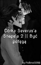 Córka Severus'a Snape'a 2 /  Być potęgą || H.P. S.S. by Polkrwi1998