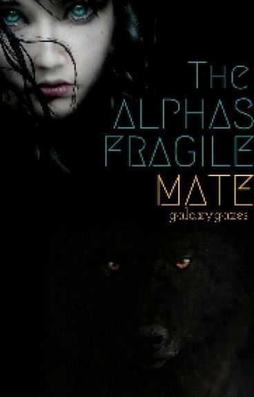 Alpha's Fragile Mate (Unedited)