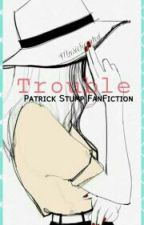 Trouble [Patrick Stump~ Fall Out Boy Fan fiction] by Musichearted_
