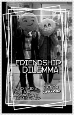 Friendship Dilemma (Coming Soon) by Vanicao