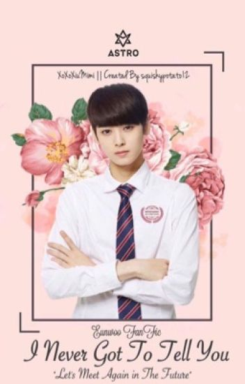 I Never Got To Tell You [ASTRO Eunwoo FanFic]
