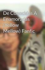 De Conocidas A Enamoradas (Yellow Mellow) Fanfic by YellowMellow_19
