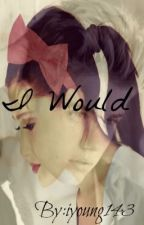 I Would by iyoung143