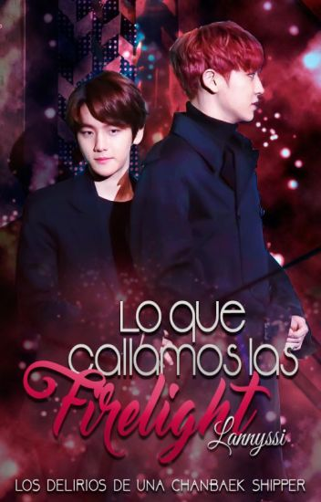 Lo que callamos las Firelight | ChanBaek.