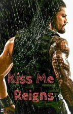 Kiss Me Reigns (A Roman Reigns FanFic) by RollinsGirl0312