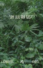 """uh jju ra go ?"" by l3chaotic"