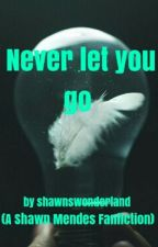 Never let you go (A Shawn Mendes Fanfiction) by Shawnswonderland