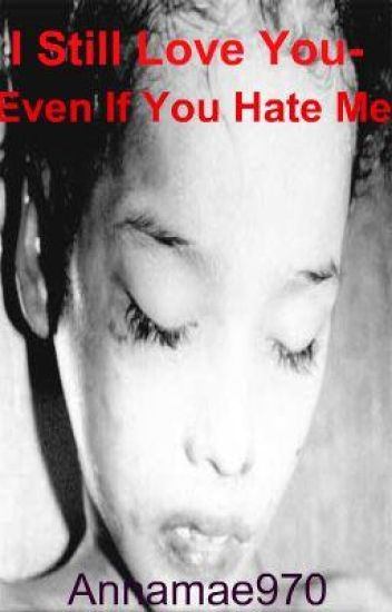 I Still Love You-Even If You Hate Me