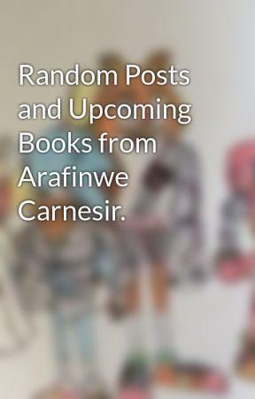 Random Posts and Upcoming Books from Arafinwe Carnesir. by ArafinweCarnesir