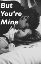 But You're Mine (completed) by nikkitho11