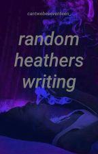 Random Heathers Writing by audreyhxrn