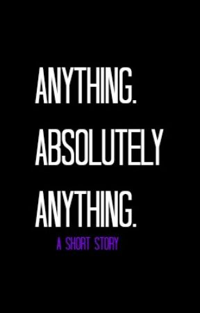 Anything. Absolutely Anything. by WaterWings23