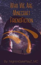 Who We Are: Minecraft FriendFiction (#Wattys2016) by NightinGale_MC