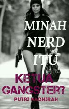 MINAH NERD TU KETUA GANGSTER?! by PutriNadhirah