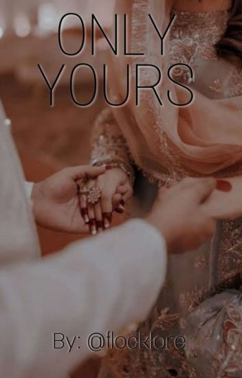 ONLY YOURS 💍(A Arranged Marriage Tale) [Revising] #Wattys2017 #Royalistsawards