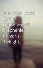 Immortal Love ( By the characters of Stephenie Meyer's Twilight) by HarumiHarasaki