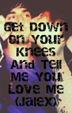 Get Down On Your Knees And Tell Me You Love Me (Jalex) by Jalex_unicorn