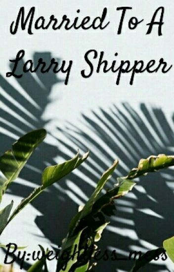 Married To A Larry Shipper (Hungarian Translation)