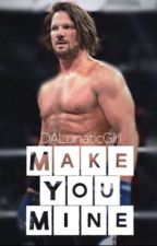 Make You Mine (AJ Style FanFiction) by DALunaticGirl