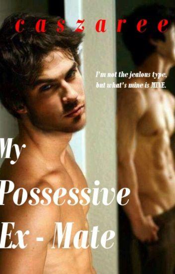 My Possessive Ex-Mate - caszaree - Wattpad