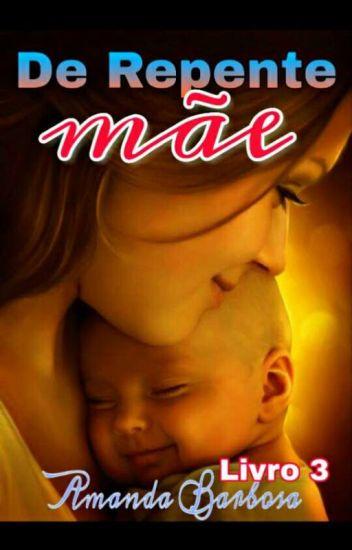 De Repente Mãe #3 (Completo) #Wattys2016