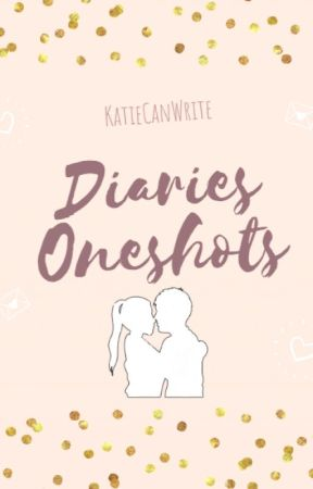 Diaries Oneshots by KatieCanWrite