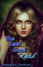 The Last Good Witch #Wattys2016 by _HappyGirl_harthart_