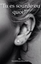 """Tu es sourde ou quoi?"" by SarahBouschbacher"