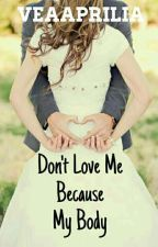 DON'T Love Me Because My Body  by veaaprilia
