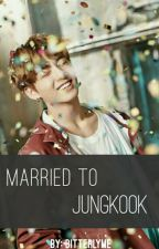 Married To Jungkook (Completed) by BitterlyMe