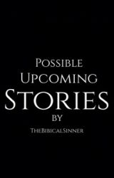 Possible Upcoming Stories by TheBibicalSinner