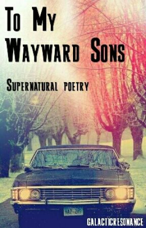 To My Wayward Sons (Supernatural Poetry) by galacticresonance