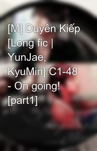 [M] Duyên Kiếp [Long fic | YunJae, KyuMin] C1-48 - On going! [part1] by Jaejin_cass