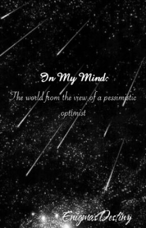 In My Mind: The World From The View Of A Pessimistic Optimist by enigmasdestiny
