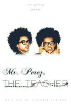 Mr. Perez, The Teacher | Jacob Perez by Queeenz