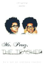 Mr. Perez, The Teacher | Jacob Perez by Queeenz