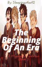 The Beginning Of An Era {A Marauders' Fanfiction}  by sleepingatlast12