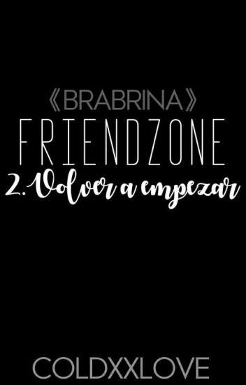 Friendzone: Volver A Empezar #2 [Brabrina]