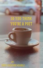 So You Think You're A Poet  by PercyJacksonFangirl2