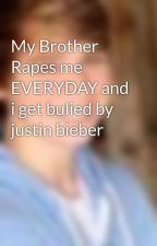 My Brother Rapes me EVERYDAY and i get bulied by justin bieber by IloveDrStalker