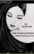 The Enchantress-A Different Journey of Love #wattys2016 by lazytowrite