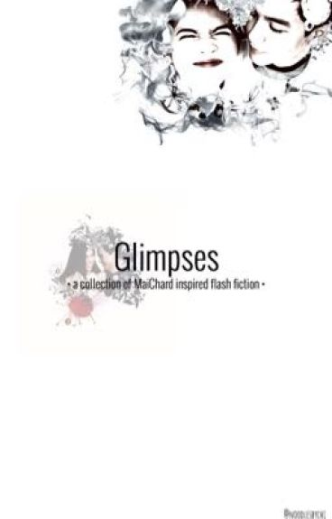 Glimpses - a collection of MaiChard inspired quick-fics